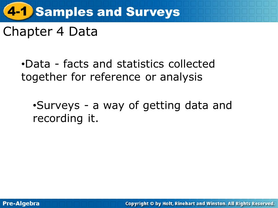 Pre-Algebra 4-1 Samples and Surveys Chapter 4 Data Surveys - a way of getting data and recording it. Data - facts and statistics collected together fo