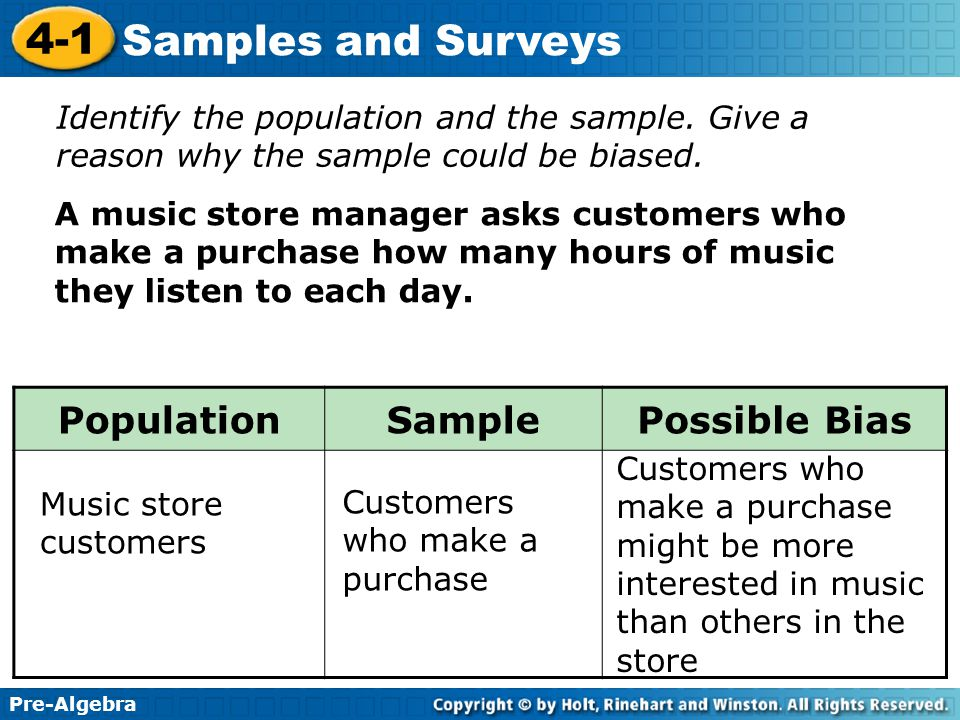 Pre-Algebra 4-1 Samples and Surveys Identify the population and the sample. Give a reason why the sample could be biased. A music store manager asks c