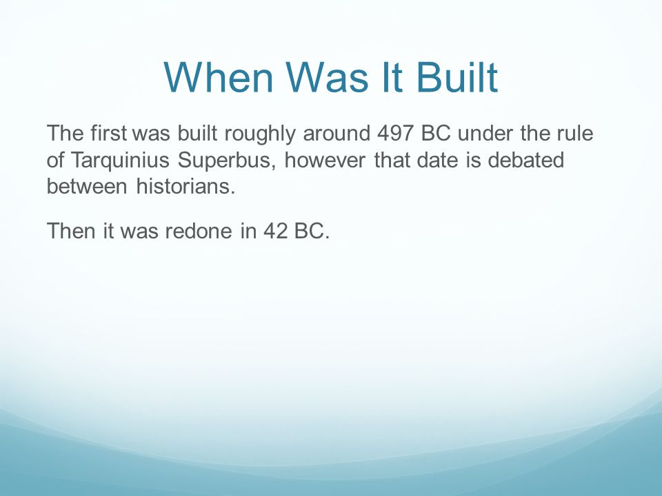When Was It Built The first was built roughly around 497 BC under the rule of Tarquinius Superbus, however that date is debated between historians.