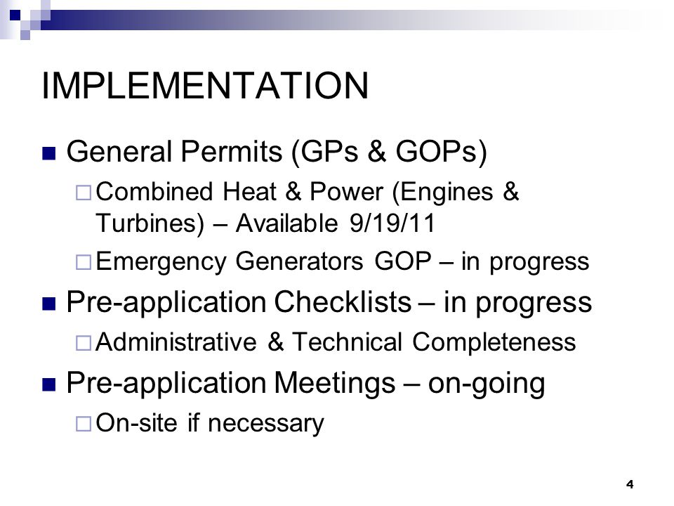 4 IMPLEMENTATION General Permits (GPs & GOPs)  Combined Heat & Power (Engines & Turbines) – Available 9/19/11  Emergency Generators GOP – in progres