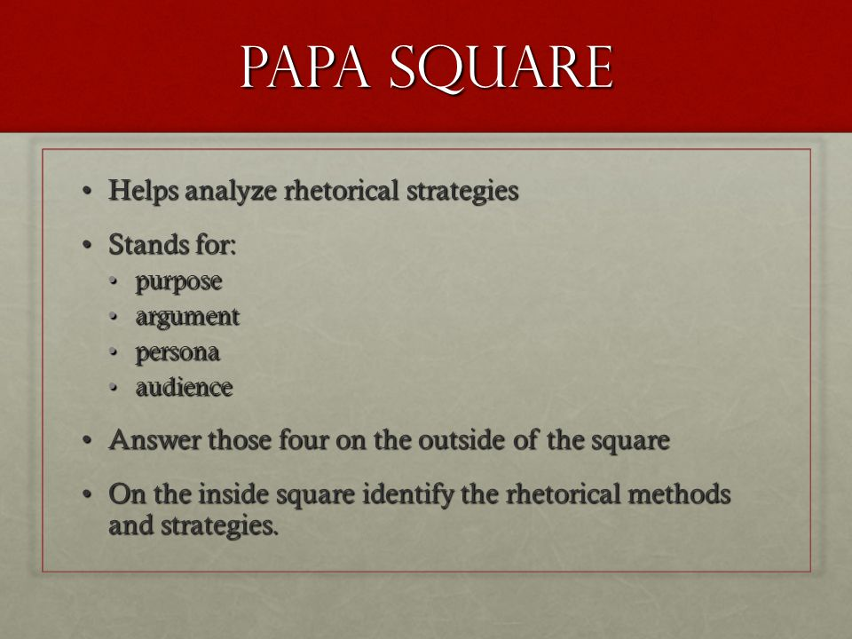 PAPA square Helps analyze rhetorical strategiesHelps analyze rhetorical strategies Stands for:Stands for: purposepurpose argumentargument personapersona audienceaudience Answer those four on the outside of the squareAnswer those four on the outside of the square On the inside square identify the rhetorical methods and strategies.On the inside square identify the rhetorical methods and strategies.