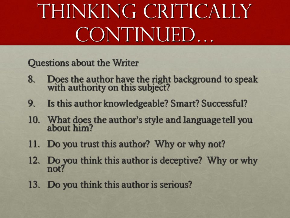 Thinking Critically Continued… Questions about the Writer 8.Does the author have the right background to speak with authority on this subject? 9.Is th