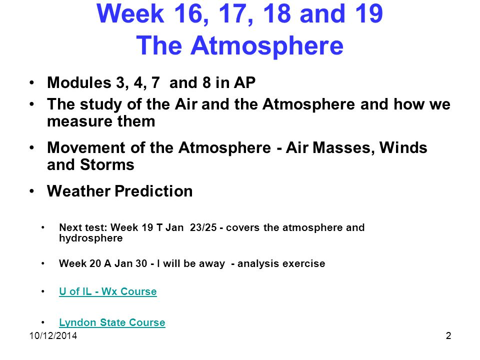 10/12/20142 Week 16, 17, 18 and 19 The Atmosphere Modules 3, 4, 7 and 8 in AP The study of the Air and the Atmosphere and how we measure them Movement of the Atmosphere - Air Masses, Winds and Storms Weather Prediction 2 Next test: Week 19 T Jan 23/25 - covers the atmosphere and hydrosphere Week 20 A Jan 30 - I will be away - analysis exercise U of IL - Wx Course Lyndon State Course
