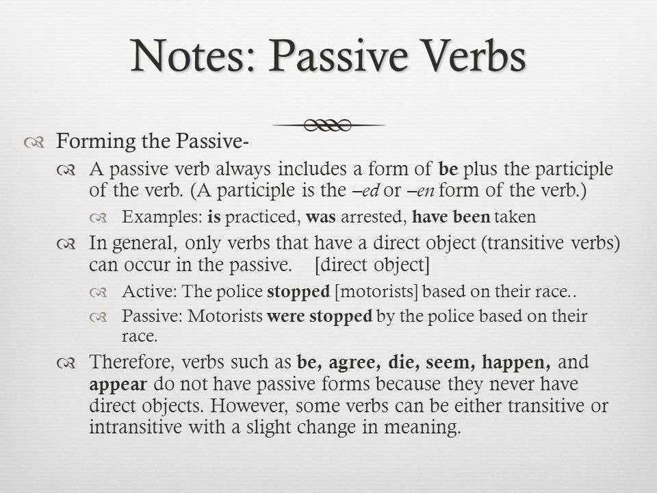 Notes: Passive Verbs  Forming the Passive-  A passive verb always includes a form of be plus the participle of the verb.