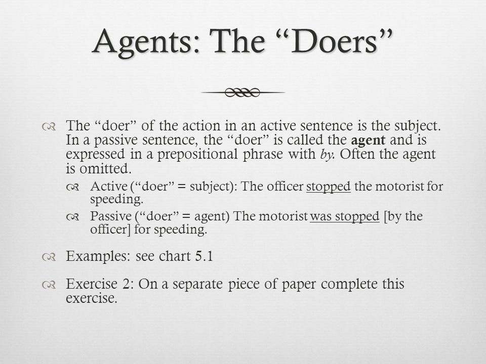 Agents: The Doers  The doer of the action in an active sentence is the subject.