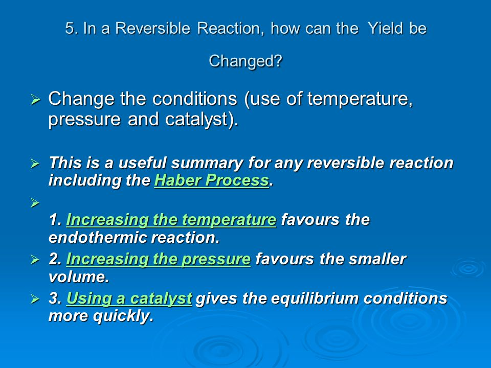 5. In a Reversible Reaction, how can the Yield be Changed?  Change the conditions (use of temperature, pressure and catalyst).  This is a useful sum