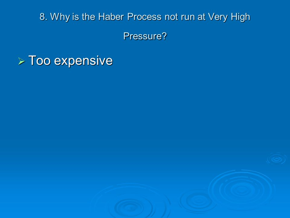 8. Why is the Haber Process not run at Very High Pressure?  Too expensive