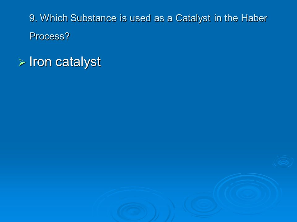 9. Which Substance is used as a Catalyst in the Haber Process?  Iron catalyst