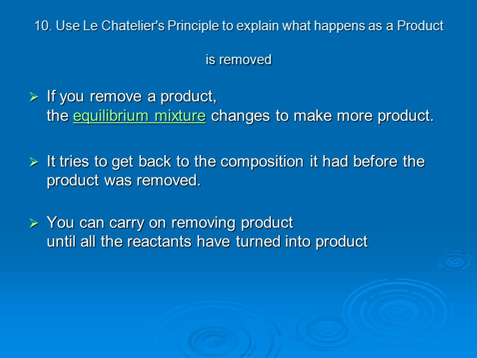10. Use Le Chatelier's Principle to explain what happens as a Product is removed  If you remove a product, the equilibrium mixture changes to make mo