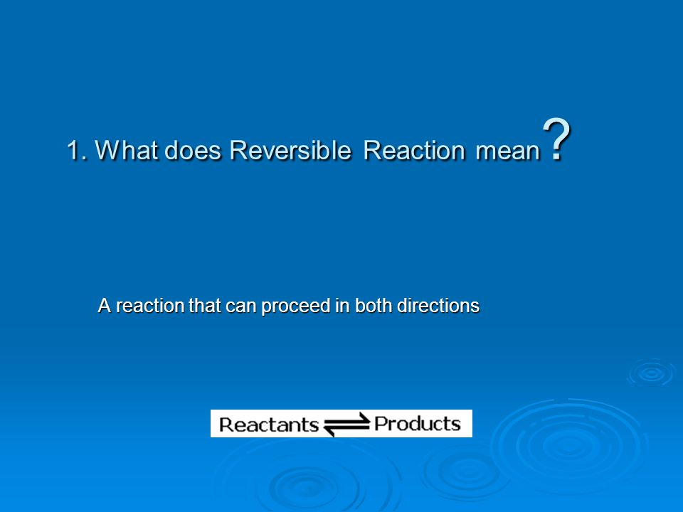 1. What does Reversible Reaction mean ? A reaction that can proceed in both directions