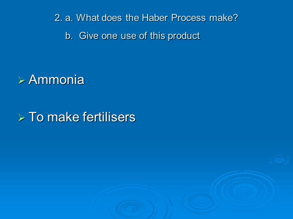 2. a. What does the Haber Process make? b. Give one use of this product  Ammonia  To make fertilisers