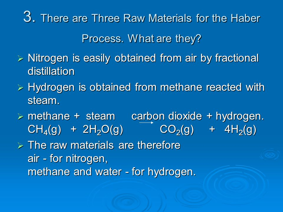 3. There are Three Raw Materials for the Haber Process. What are they?  Nitrogen is easily obtained from air by fractional distillation  Hydrogen is