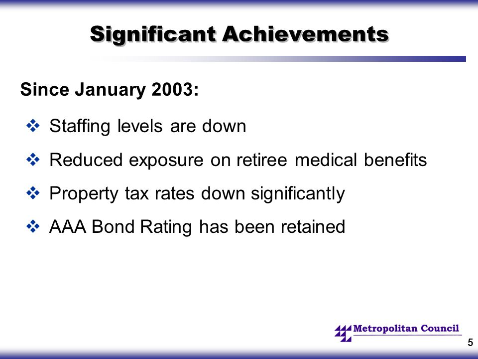 5 Significant Achievements  Staffing levels are down  Reduced exposure on retiree medical benefits  Property tax rates down significantly  AAA Bond Rating has been retained Since January 2003: