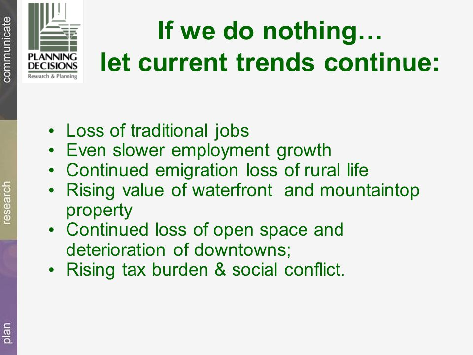 If we do nothing… let current trends continue: Loss of traditional jobs Even slower employment growth Continued emigration loss of rural life Rising value of waterfront and mountaintop property Continued loss of open space and deterioration of downtowns; Rising tax burden & social conflict.