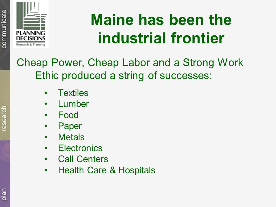 Maine has been the industrial frontier Cheap Power, Cheap Labor and a Strong Work Ethic produced a string of successes: Textiles Lumber Food Paper Metals Electronics Call Centers Health Care & Hospitals
