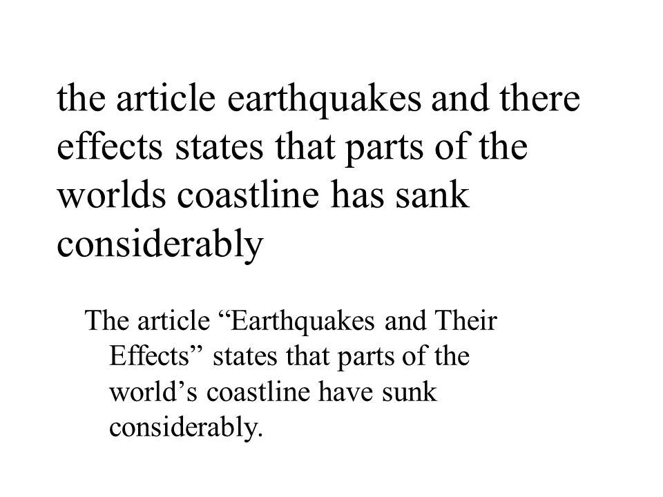 the article earthquakes and there effects states that parts of the worlds coastline has sank considerably The article Earthquakes and Their Effects states that parts of the world's coastline have sunk considerably.