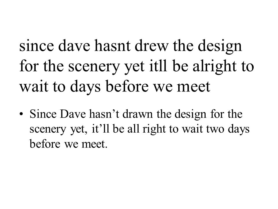 since dave hasnt drew the design for the scenery yet itll be alright to wait to days before we meet Since Dave hasn't drawn the design for the scenery yet, it'll be all right to wait two days before we meet.
