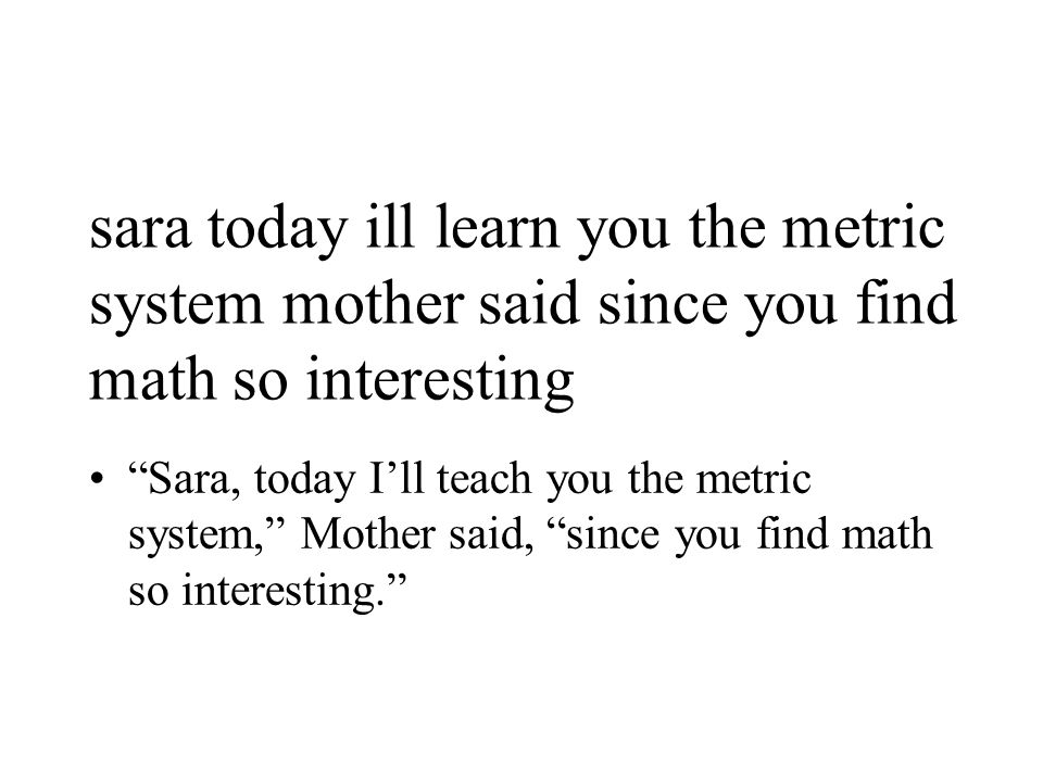 sara today ill learn you the metric system mother said since you find math so interesting Sara, today I'll teach you the metric system, Mother said, since you find math so interesting.