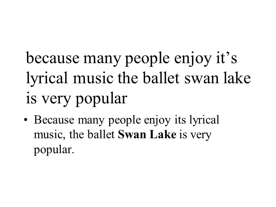 because many people enjoy it's lyrical music the ballet swan lake is very popular Because many people enjoy its lyrical music, the ballet Swan Lake is very popular.