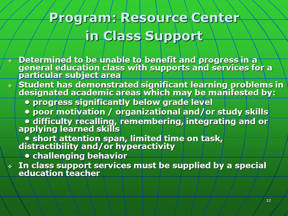 12 Program: Resource Center in Class Support  Determined to be unable to benefit and progress in a general education class with supports and services for a particular subject area  Student has demonstrated significant learning problems in designated academic areas which may be manifested by: progress significantly below grade level progress significantly below grade level poor motivation / organizational and/or study skills poor motivation / organizational and/or study skills difficulty recalling, remembering, integrating and or applying learned skills difficulty recalling, remembering, integrating and or applying learned skills short attention span, limited time on task, distractibility and/or hyperactivity short attention span, limited time on task, distractibility and/or hyperactivity challenging behavior challenging behavior  In class support services must be supplied by a special education teacher