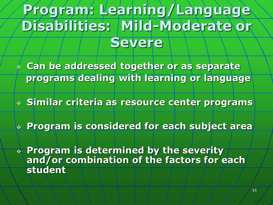 15 Program: Learning/Language Disabilities: Mild-Moderate or Severe  Can be addressed together or as separate programs dealing with learning or language programs dealing with learning or language  Similar criteria as resource center programs  Program is considered for each subject area  Program is determined by the severity and/or combination of the factors for each student