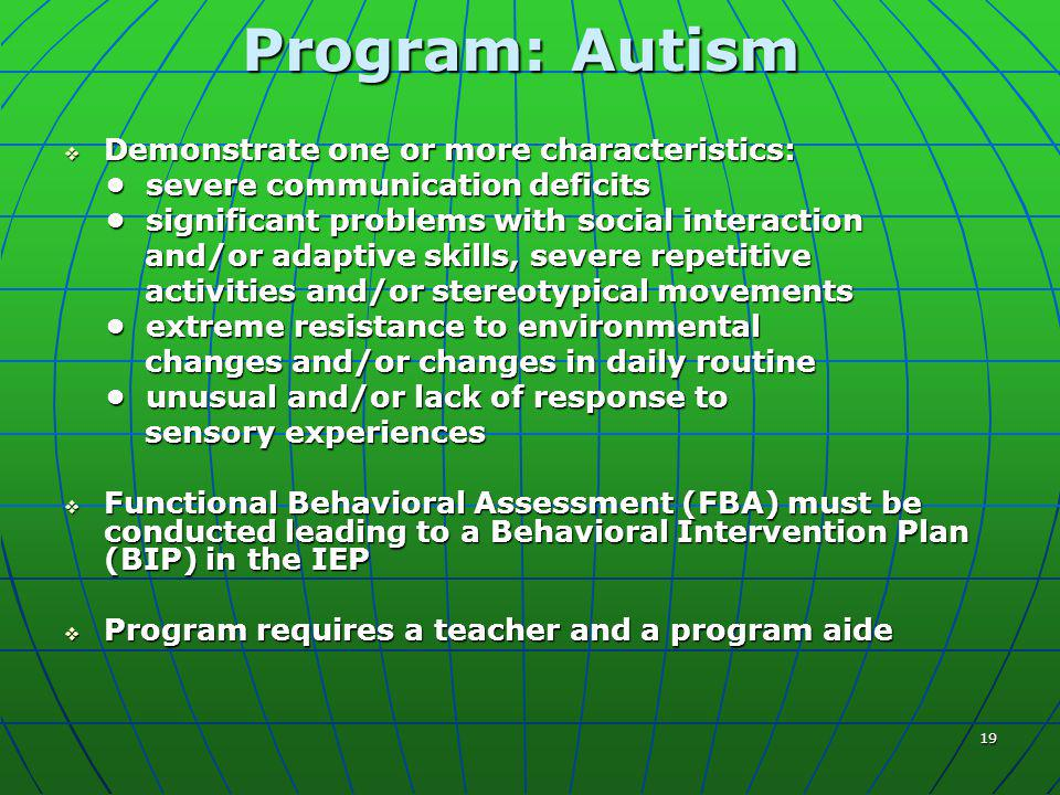 19 Program: Autism  Demonstrate one or more characteristics: severe communication deficits severe communication deficits significant problems with social interaction significant problems with social interaction and/or adaptive skills, severe repetitive and/or adaptive skills, severe repetitive activities and/or stereotypical movements activities and/or stereotypical movements extreme resistance to environmental extreme resistance to environmental changes and/or changes in daily routine changes and/or changes in daily routine unusual and/or lack of response to unusual and/or lack of response to sensory experiences sensory experiences  Functional Behavioral Assessment (FBA) must be conducted leading to a Behavioral Intervention Plan (BIP) in the IEP  Program requires a teacher and a program aide