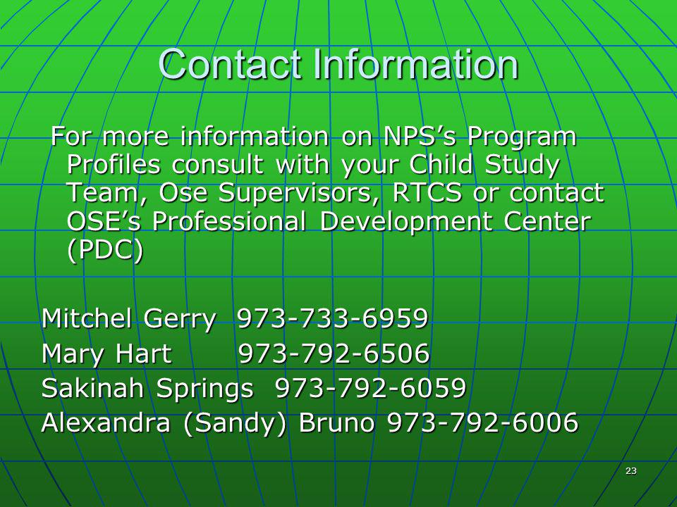 23 Contact Information For more information on NPS's Program Profiles consult with your Child Study Team, Ose Supervisors, RTCS or contact OSE's Professional Development Center (PDC) For more information on NPS's Program Profiles consult with your Child Study Team, Ose Supervisors, RTCS or contact OSE's Professional Development Center (PDC) Mitchel Gerry 973-733-6959 Mary Hart 973-792-6506 Sakinah Springs 973-792-6059 Alexandra (Sandy) Bruno 973-792-6006