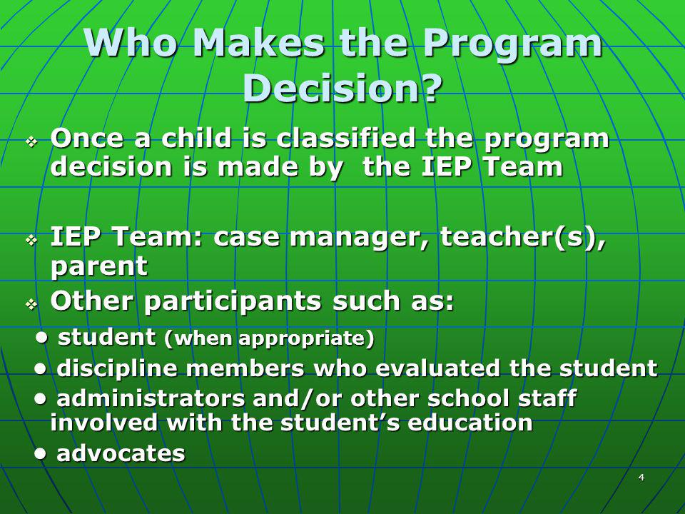 4 Who Makes the Program Decision?  Once a child is classified the program decision is made by the IEP Team  IEP Team: case manager, teacher(s), pare
