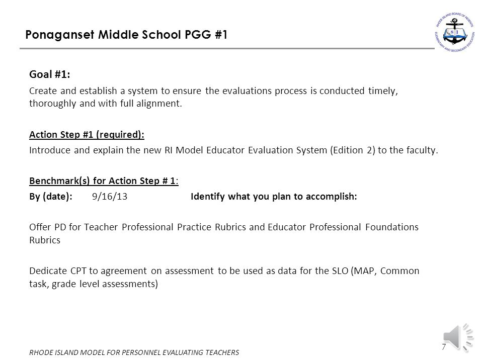 7 RHODE ISLAND MODEL FOR PERSONNEL EVALUATING TEACHERS Ponaganset Middle School PGG #1 Goal #1: Create and establish a system to ensure the evaluations process is conducted timely, thoroughly and with full alignment.
