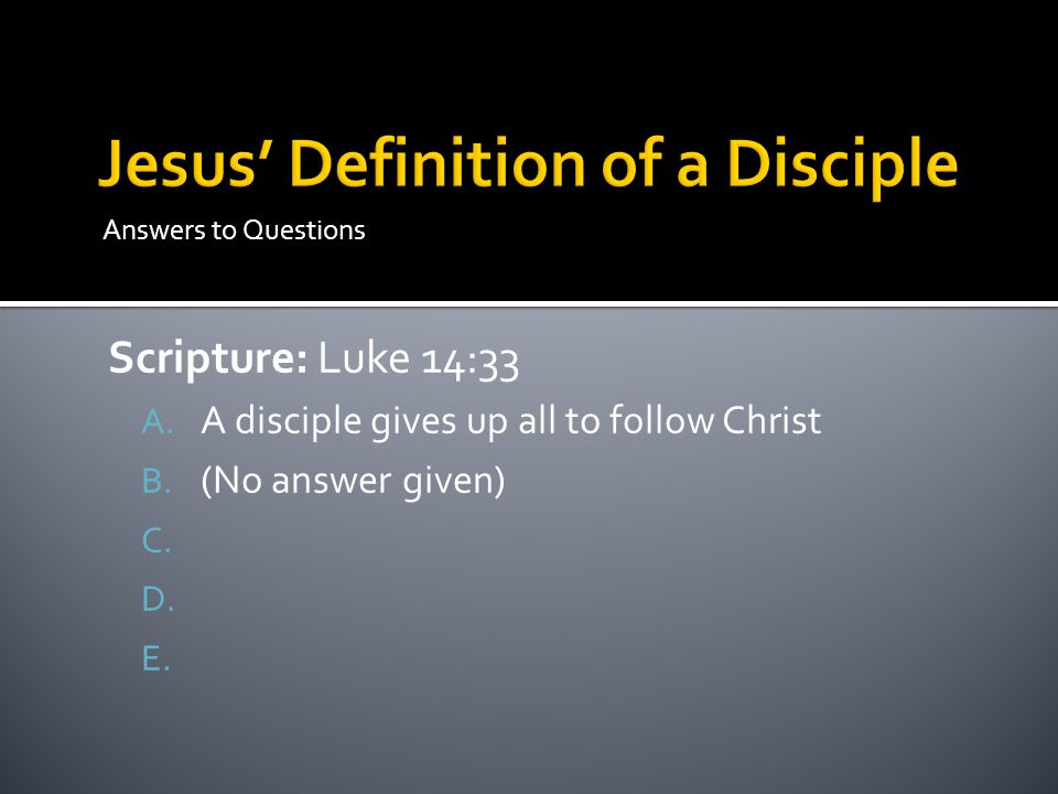 Answers to Questions Scripture: Luke 14:33 A. A disciple gives up all to follow Christ B. (No answer given) C. D. E.