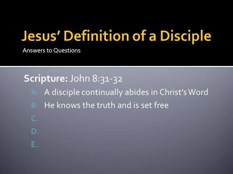 Answers to Questions Scripture: John 8:31-32 A. A disciple continually abides in Christ's Word B.