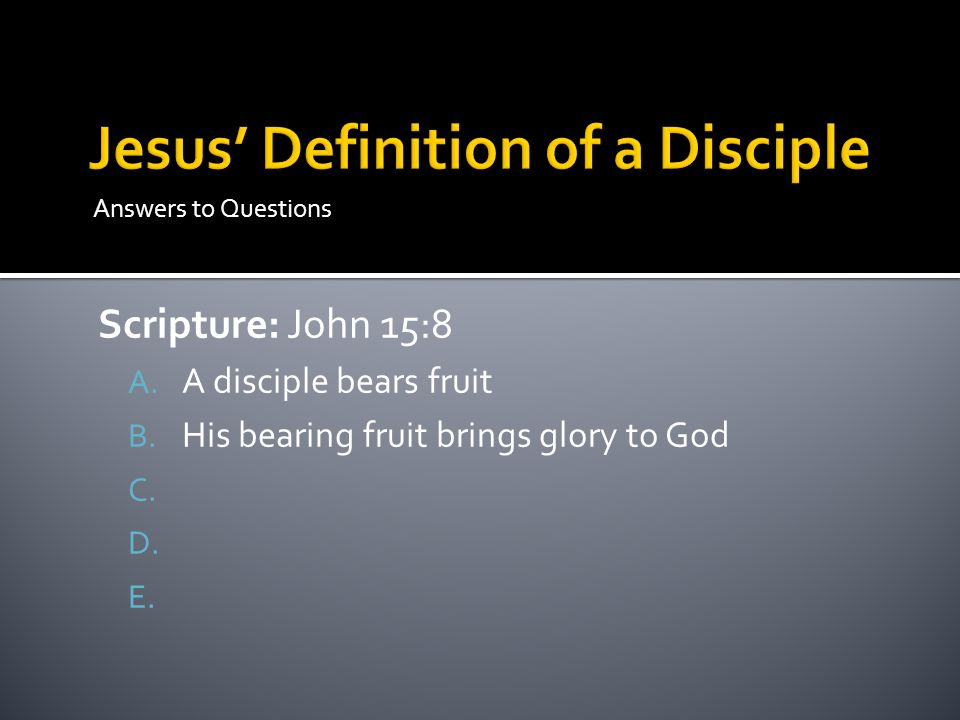 Answers to Questions Scripture: John 15:8 A. A disciple bears fruit B.