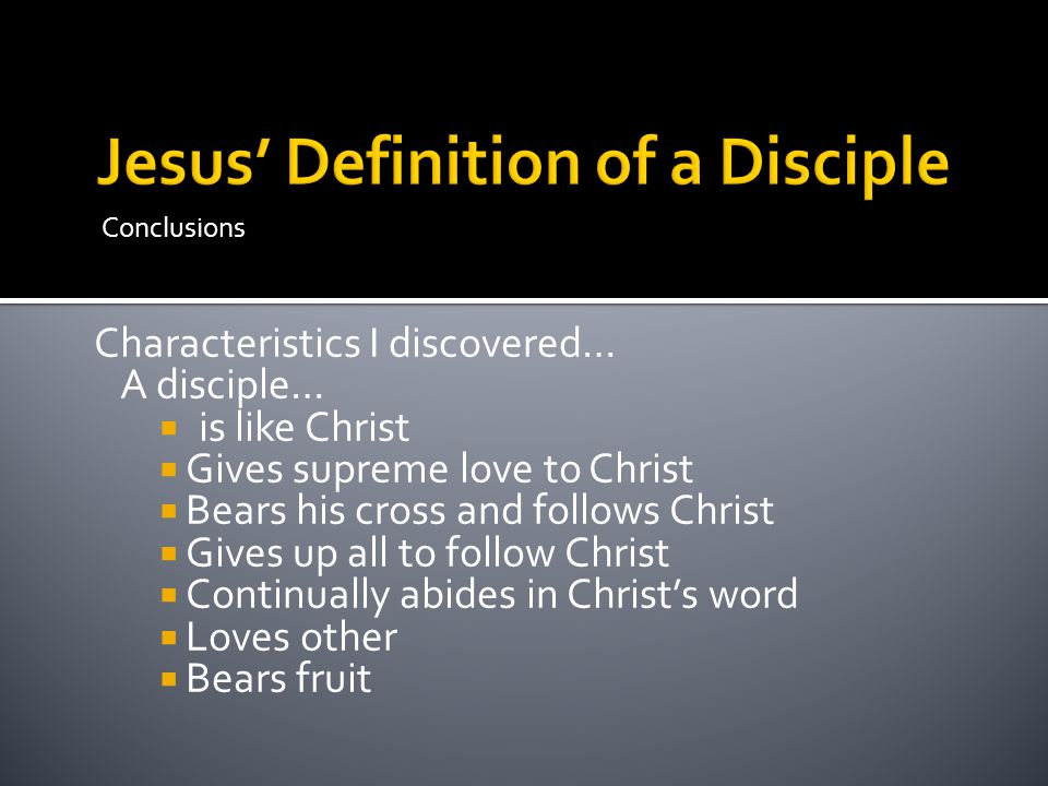 Conclusions Characteristics I discovered… A disciple…  is like Christ  Gives supreme love to Christ  Bears his cross and follows Christ  Gives up all to follow Christ  Continually abides in Christ's word  Loves other  Bears fruit