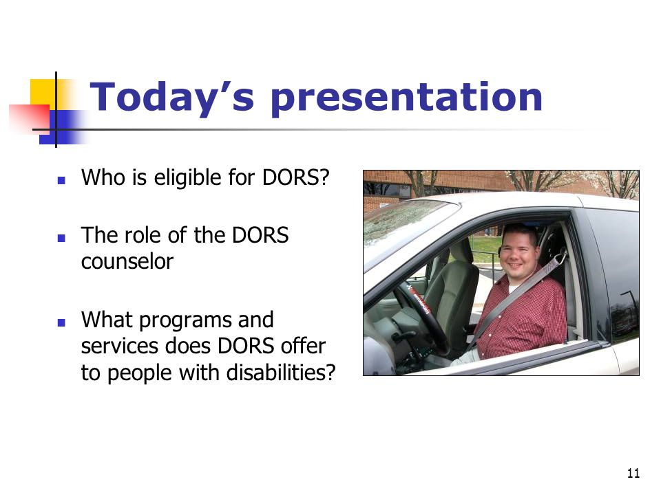 11 Today's presentation Who is eligible for DORS? The role of the DORS counselor What programs and services does DORS offer to people with disabilitie