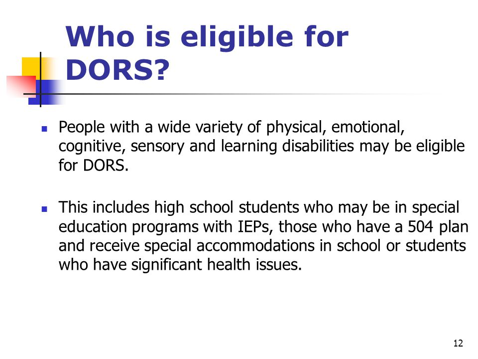 12 People with a wide variety of physical, emotional, cognitive, sensory and learning disabilities may be eligible for DORS. This includes high school