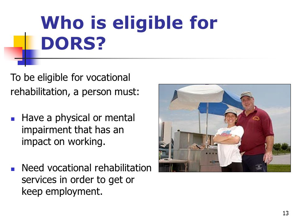 13 Who is eligible for DORS? To be eligible for vocational rehabilitation, a person must: Have a physical or mental impairment that has an impact on w
