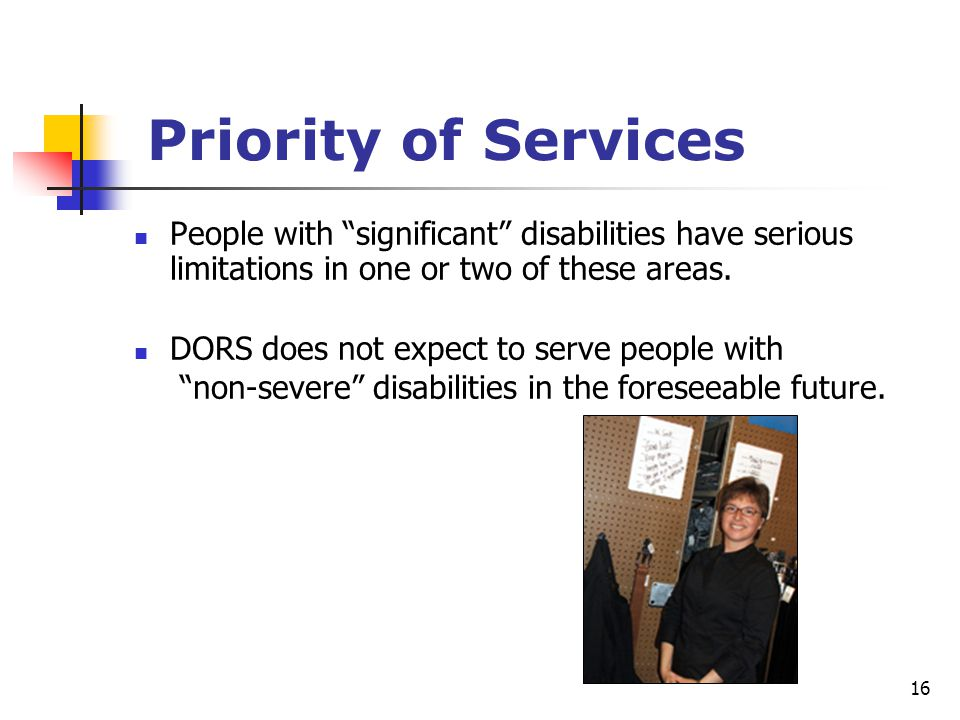 "16 Priority of Services People with ""significant"" disabilities have serious limitations in one or two of these areas. DORS does not expect to serve pe"
