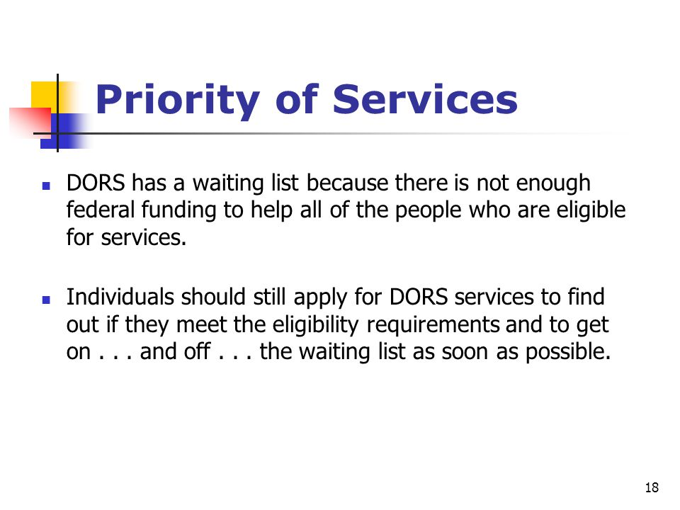 18 Priority of Services DORS has a waiting list because there is not enough federal funding to help all of the people who are eligible for services. I