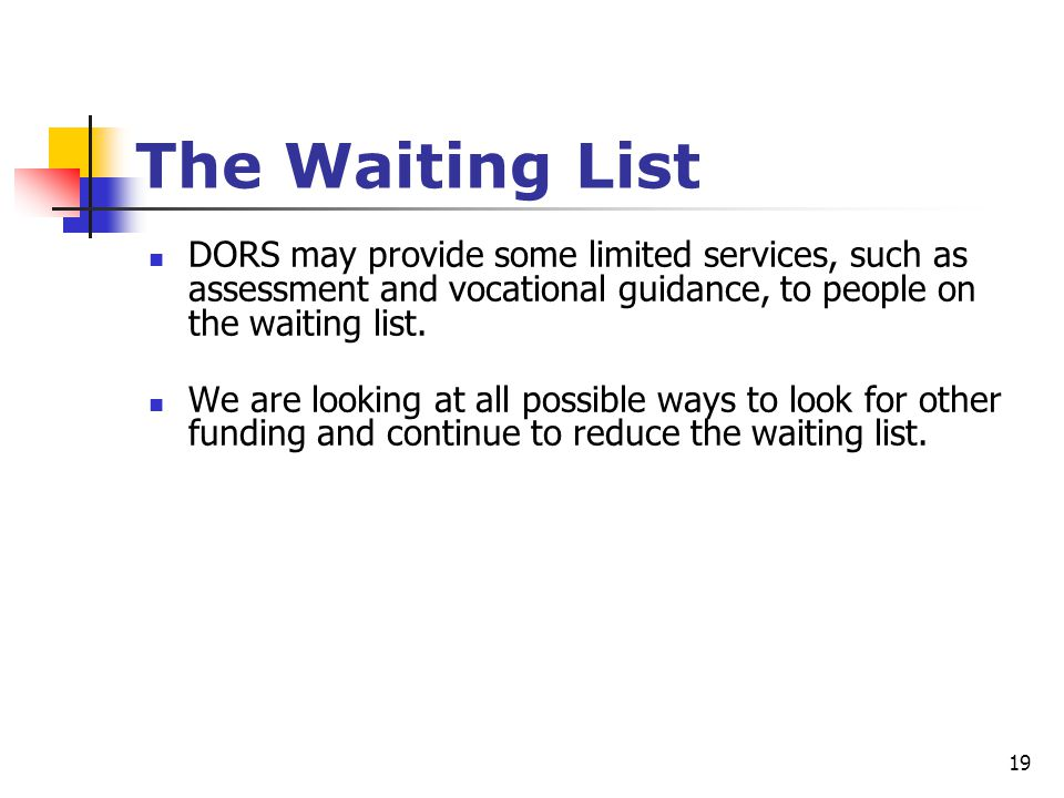 19 The Waiting List DORS may provide some limited services, such as assessment and vocational guidance, to people on the waiting list. We are looking