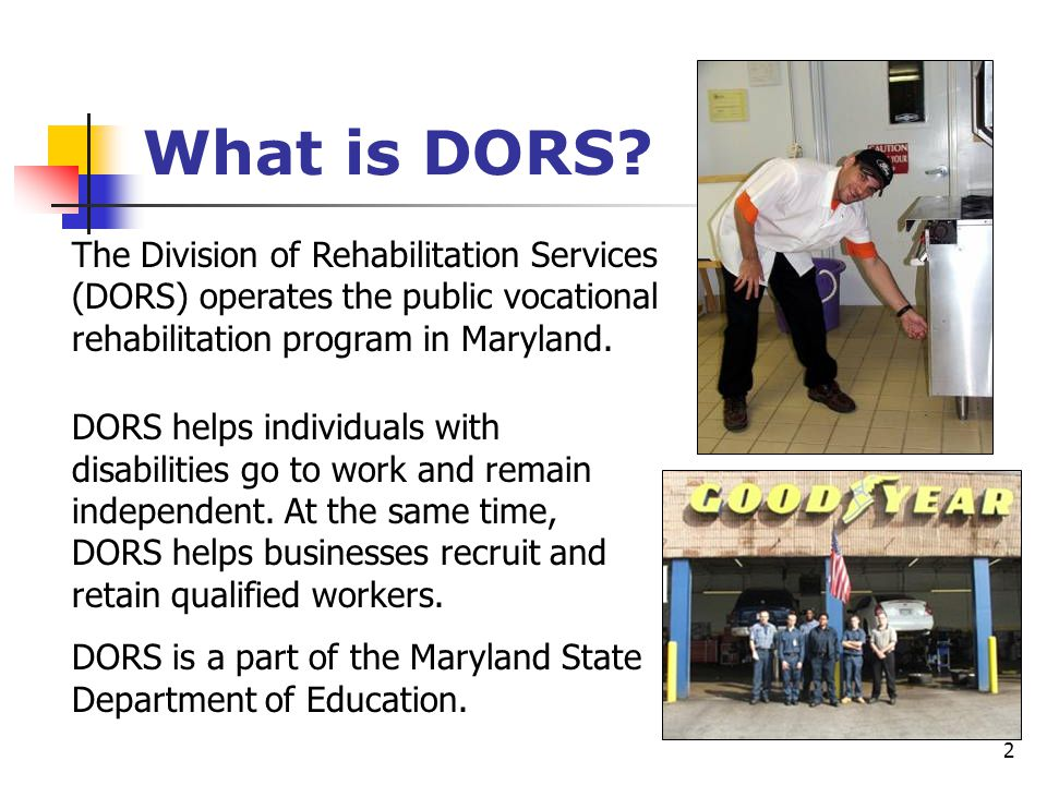 2 What is DORS? The Division of Rehabilitation Services (DORS) operates the public vocational rehabilitation program in Maryland. DORS helps individua