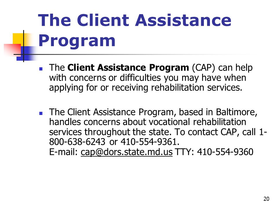 20 The Client Assistance Program The Client Assistance Program (CAP) can help with concerns or difficulties you may have when applying for or receivin