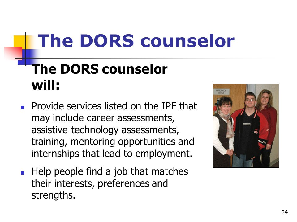 24 The DORS counselor The DORS counselor will: Provide services listed on the IPE that may include career assessments, assistive technology assessment