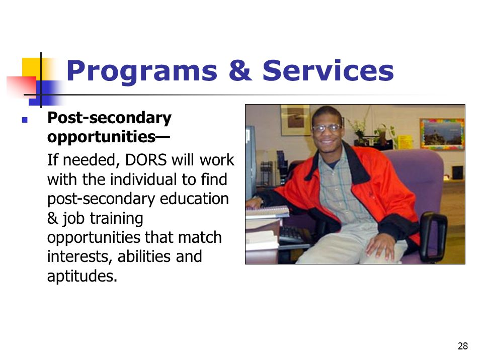 28 Programs & Services Post-secondary opportunities— If needed, DORS will work with the individual to find post-secondary education & job training opp