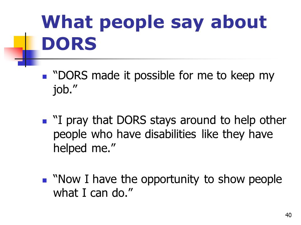"40 What people say about DORS ""DORS made it possible for me to keep my job."" ""I pray that DORS stays around to help other people who have disabilities"