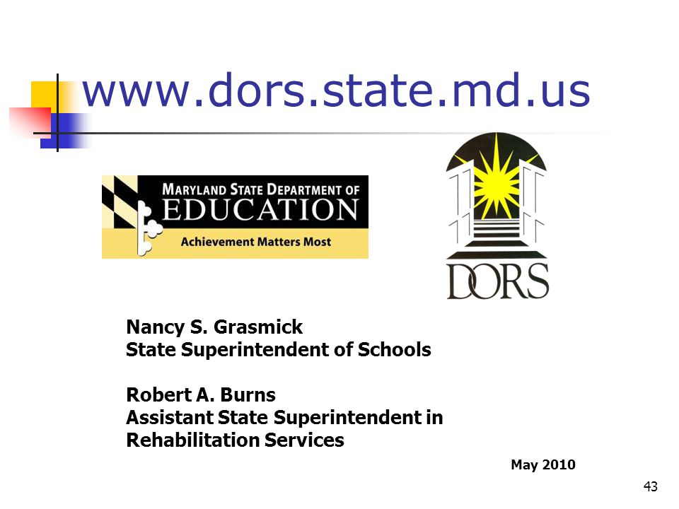 43 Nancy S. Grasmick State Superintendent of Schools Robert A. Burns Assistant State Superintendent in Rehabilitation Services www.dors.state.md.us Ma