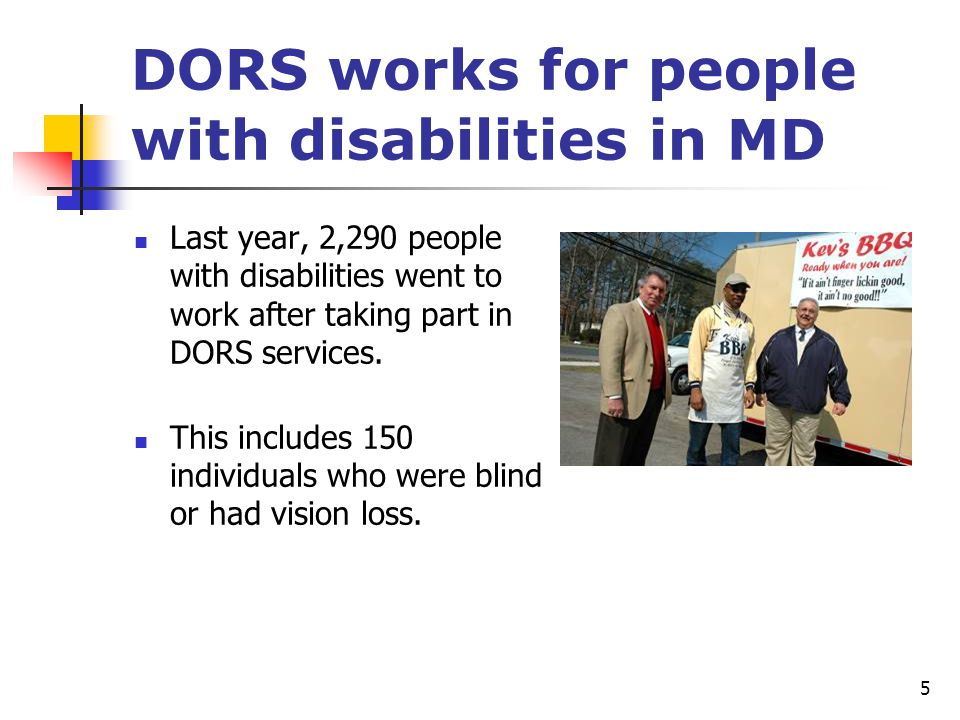 5 DORS works for people with disabilities in MD Last year, 2,290 people with disabilities went to work after taking part in DORS services. This includ