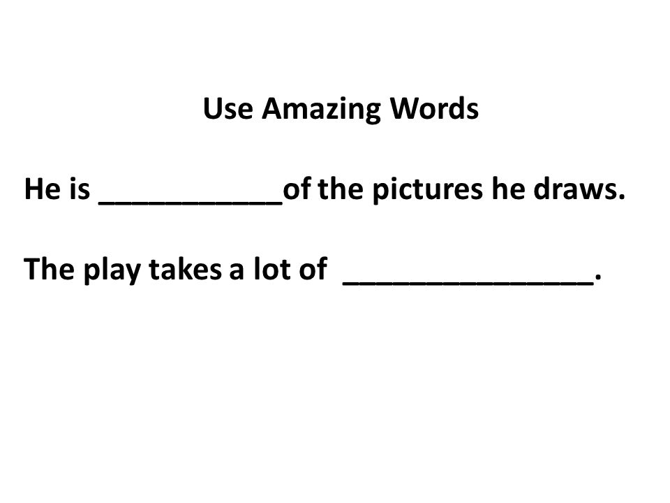 Use Amazing Words He is ___________of the pictures he draws.