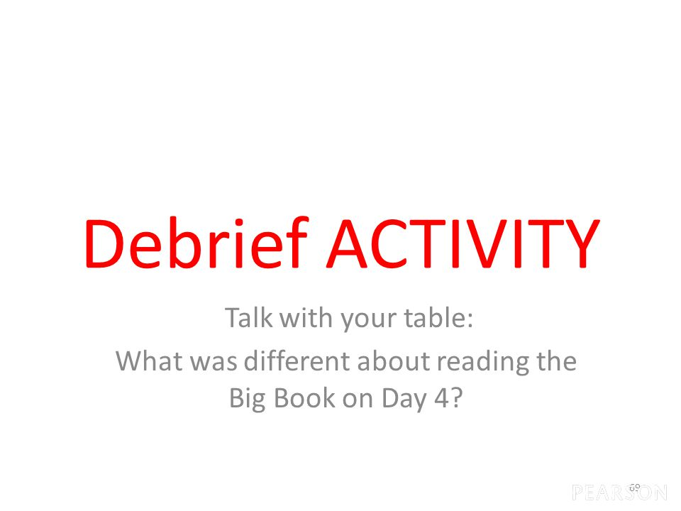 Debrief ACTIVITY Talk with your table: What was different about reading the Big Book on Day 4 69