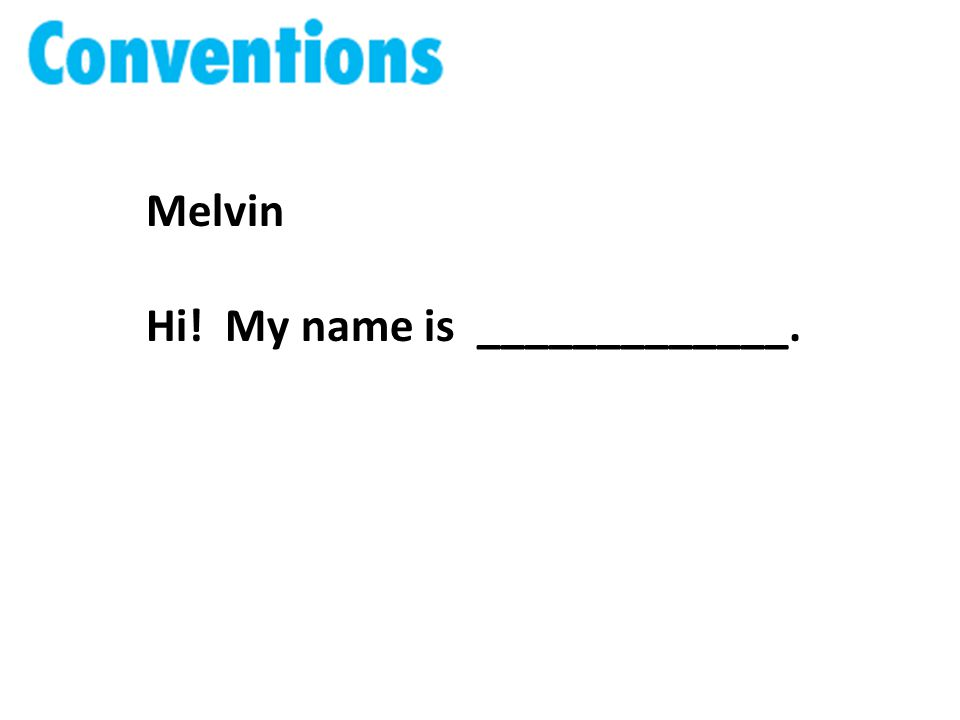 Melvin Hi! My name is _____________.