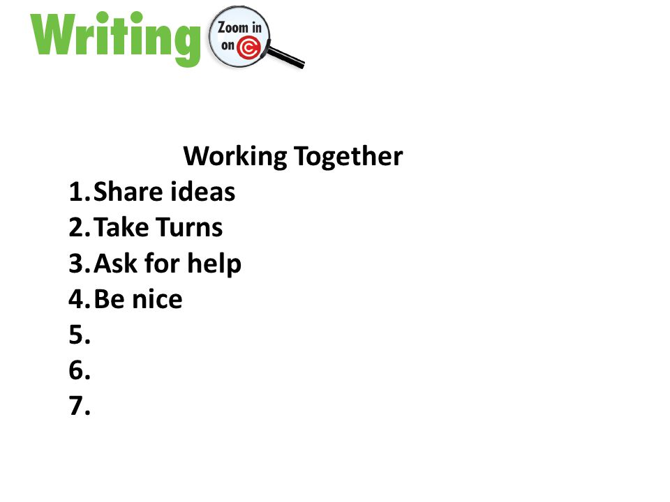 Working Together 1.Share ideas 2.Take Turns 3.Ask for help 4.Be nice 5. 6. 7.
